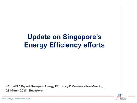 Smart Energy, Sustainable Future Update on Singapore's Energy Efficiency efforts 45th APEC Expert Group on Energy Efficiency & Conservation Meeting 25.
