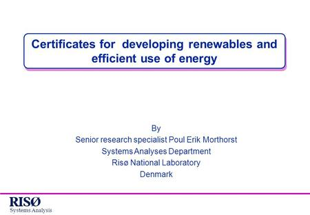 Systems Analysis Certificates for developing renewables and efficient use of energy By Senior research specialist Poul Erik Morthorst Systems Analyses.