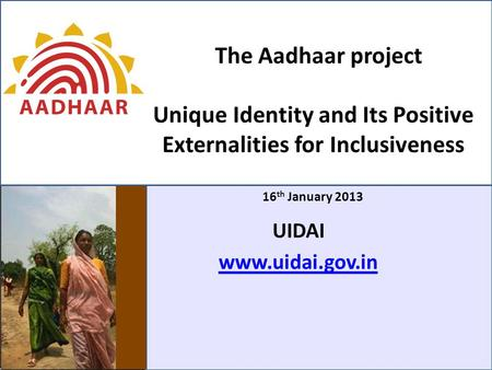 The Aadhaar project Unique Identity and Its Positive Externalities for Inclusiveness 16 th January 2013 UIDAI www.uidai.gov.in.