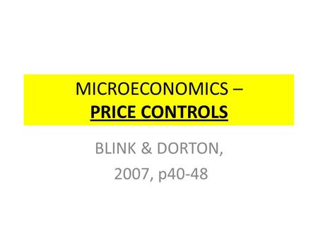 MICROECONOMICS – PRICE CONTROLS BLINK & DORTON, 2007, p40-48.