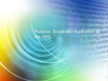 Purpose, Scope and Application of the GHS 1. The Globally Harmonized System of Classification and Labeling of Chemicals (GHS) is a rational and comprehensive.