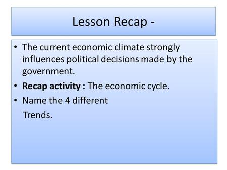 Lesson Recap - The current economic climate strongly influences political decisions made by the government. Recap activity : The economic cycle. Name the.
