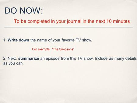 "DO NOW: To be completed in your journal in the next 10 minutes 1. Write down the name of your favorite TV show. For example: ""The Simpsons"" 2. Next, summarize."