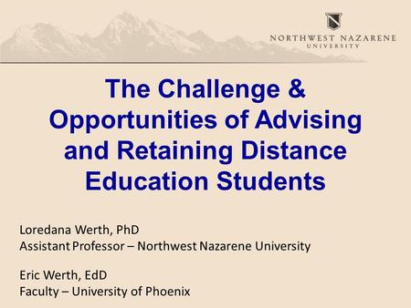 Loredana Werth, PhD Assistant Professor – Northwest Nazarene University Eric Werth, EdD Faculty – University of Phoenix The Challenge & Opportunities of.