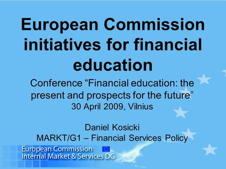 "European Commission initiatives for financial education Conference ""Financial education: the present and prospects for the future"" 30 April 2009, Vilnius."