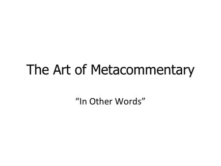 "The Art of Metacommentary ""In Other Words"". What is metacommentary? Metacommentary is telling someone how to interpret what you are saying or have already."