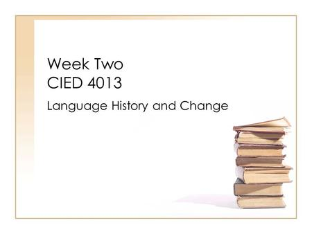 Week Two CIED 4013 Language History and Change. Indo-European Language Family  ie/ie3.pdfhttp://www.danshort.com/ ie/ie3.pdf.