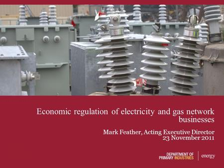Economic regulation of electricity and gas network businesses Mark Feather, Acting Executive Director 23 November 2011.