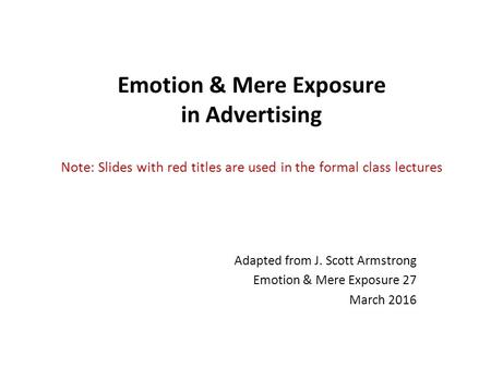 Emotion & Mere Exposure in <strong>Advertising</strong> Note: Slides with red titles are used in the formal class lectures Adapted from J. Scott Armstrong Emotion & Mere.