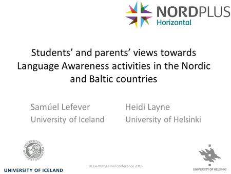 Students' and parents' views towards Language Awareness activities in the Nordic and Baltic countries Samúel Lefever Heidi Layne University of Iceland.