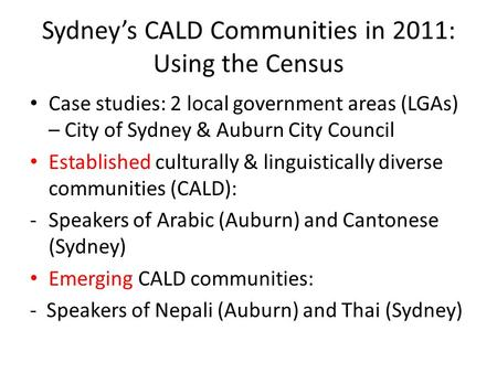 Sydney's CALD Communities in 2011: Using the Census Case studies: 2 local government areas (LGAs) – City of Sydney & Auburn City Council Established culturally.