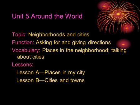 Unit 5 Around the World Topic: Neighborhoods and cities Function: Asking for and giving directions Vocabulary: Places in the neighborhood; talking about.