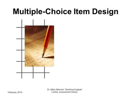 Multiple-Choice Item Design February, 2014 Dr. Mike Atkinson, Teaching Support Centre, Assessment Series.
