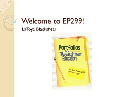 Welcome to EP299! LaToya Blackshear. Agenda Welcome! Introduce Yourself! Course Overview Final Project - Portfolio Week 1 Assignments Week 1 Project Week.