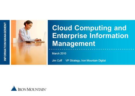 Place image here INFORMATION MANAGEMENT Cloud Computing and Enterprise Information Management March 2010 Jim Cuff VP Strategy, Iron Mountain Digital.