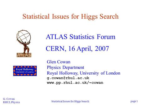 G. Cowan RHUL Physics Statistical Issues for Higgs Search page 1 Statistical Issues for Higgs Search ATLAS Statistics Forum CERN, 16 April, 2007 Glen Cowan.