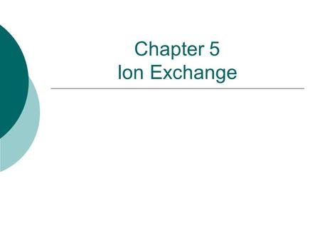 Chapter 5 Ion Exchange. Lecture Outline  Uses  Fundamental Concepts  Process Operation  Practice  Operation and Maintenance.