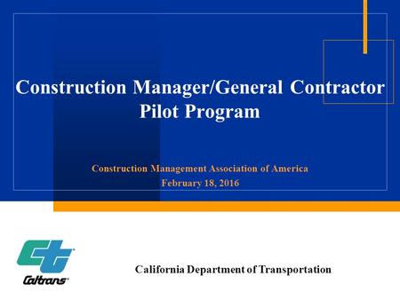 Construction Manager/General Contractor Pilot Program Construction Management Association of America February 18, 2016 California Department of Transportation.