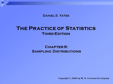 The Practice of Statistics Third Edition Chapter 9: Sampling Distributions Copyright © 2008 by W. H. Freeman & Company Daniel S. Yates.