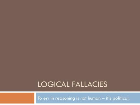 LOGICAL FALLACIES To err in reasoning is not human – it's political.