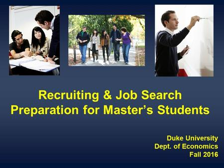 Recruiting & Job Search Preparation for Master's Students Duke University Dept. of Economics Fall 2016.