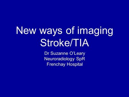 New ways of imaging Stroke/TIA Dr Suzanne O'Leary Neuroradiology SpR Frenchay Hospital.