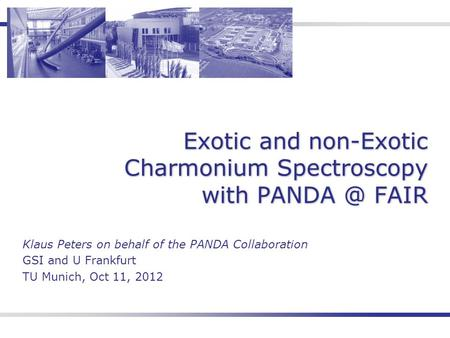 Exotic and non-Exotic Charmonium Spectroscopy with FAIR Klaus Peters on behalf of the PANDA Collaboration GSI and U Frankfurt TU Munich, Oct 11,