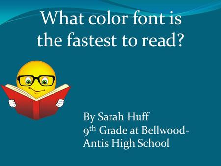 What color font is the fastest to read? By Sarah Huff 9 th Grade at Bellwood- Antis High School.