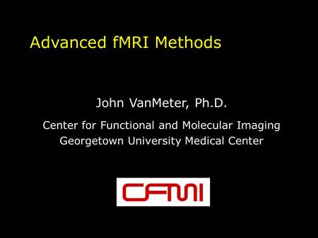 Advanced fMRI Methods John VanMeter, Ph.D. Center for Functional and Molecular Imaging Georgetown University Medical Center.