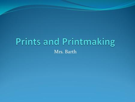 Mrs. Barth. Prints and Printmaking A print is a shape or mark made from a block or plate or other object that is covered with wet color (usually ink)