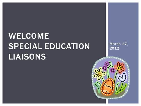 March 27, 2012 WELCOME SPECIAL EDUCATION LIAISONS.