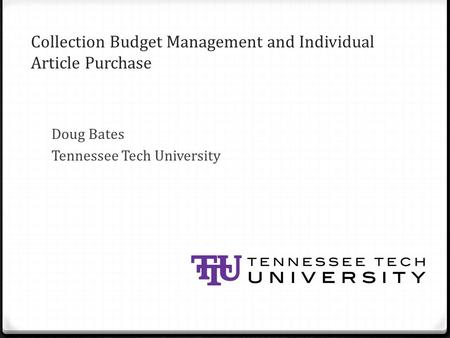Collection Budget Management and Individual Article Purchase Doug Bates Tennessee Tech University.
