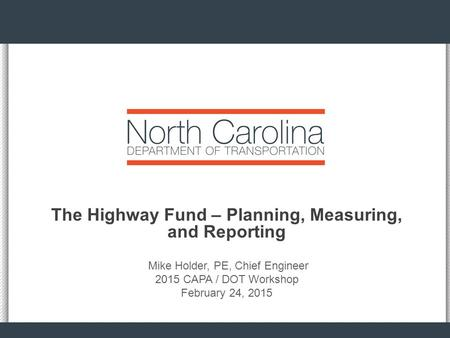 The Highway Fund – Planning, Measuring, and Reporting Mike Holder, PE, Chief Engineer 2015 CAPA / DOT Workshop February 24, 2015.