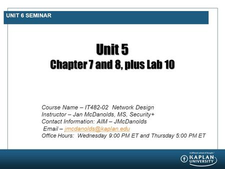 UNIT 6 SEMINAR Unit 5 Chapter 7 and 8, plus Lab 10 Course Name – IT482-02 Network Design Instructor – Jan McDanolds, MS, Security+ Contact Information: