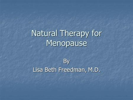Natural Therapy for Menopause By Lisa Beth Freedman, M.D.