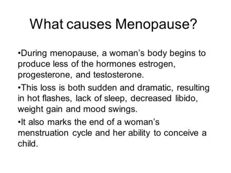 What causes Menopause? During menopause, a woman's body begins to produce less of the hormones estrogen, progesterone, and testosterone. This loss is both.