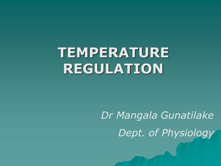 TEMPERATURE REGULATION Dr Mangala Gunatilake Dept. of Physiology.