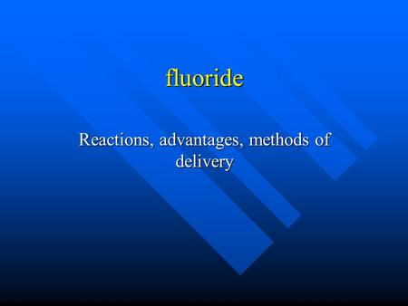 Fluoride Reactions, advantages, methods of delivery.