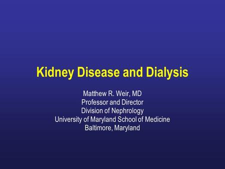 Matthew R. Weir, MD Professor and Director Division of Nephrology University of Maryland School of Medicine Baltimore, Maryland Kidney Disease and Dialysis.