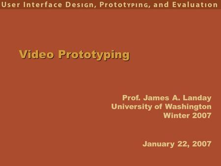 Prof. James A. Landay University of Washington Winter 2007 Video Prototyping January 22, 2007.