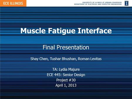 Muscle Fatigue Interface Final Presentation Shay Chen, Tushar Bhushan, Roman Levitas TA: Lydia Majure ECE 445: Senior Design Project #30 April 1, 2013.