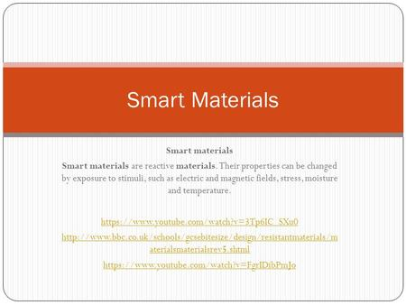 Smart materials Smart materials are reactive materials. Their properties can be changed by exposure to stimuli, such as electric and magnetic fields, stress,