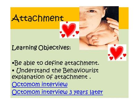 Attachment Learning Objectives:  Be able to define attachment.  Understand the Behaviourist explanation of attachment. Octomom interview Octomom interview.