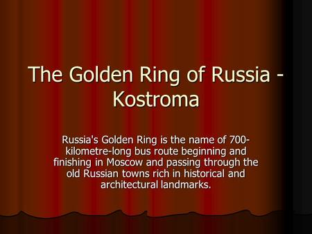 The Golden Ring of Russia - Kostroma Russia's Golden Ring is the name of 700- kilometre-long bus route beginning and finishing in Moscow and passing through.