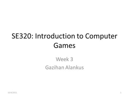 SE320: Introduction to Computer Games Week 3 Gazihan Alankus 10/4/20111.