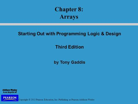 Copyright © 2013 Pearson Education, Inc. Publishing as Pearson Addison-Wesley Starting Out with Programming Logic & Design Third Edition by Tony Gaddis.