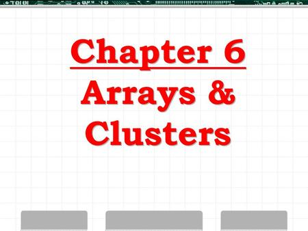 Chapter 6 Arrays & Clusters. LabVIEW Arrays > Collection of Elements > Same Data Type > Variable-Sized > One or More Dimensions.