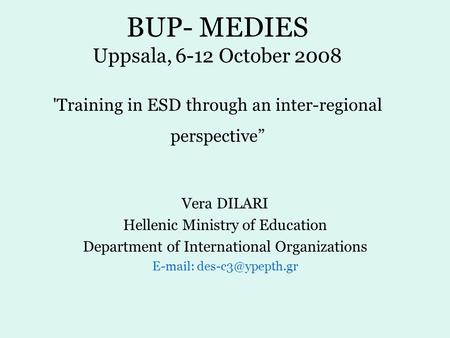 "BUP- MEDIES Uppsala, 6-12 October 2008 'Training in ESD through an inter-regional perspective"" Vera DILARI Hellenic Ministry of Education Department of."