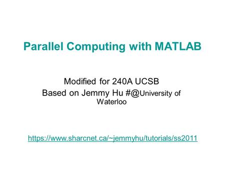 Parallel Computing with MATLAB Modified for 240A UCSB Based on Jemmy Hu University of Waterloo https://www.sharcnet.ca/~jemmyhu/tutorials/ss2011.