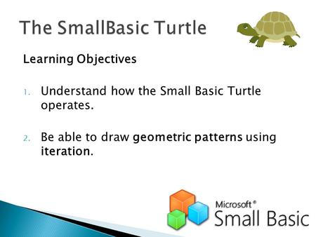 Learning Objectives 1. Understand how the Small Basic Turtle operates. 2. Be able to draw geometric patterns using iteration.